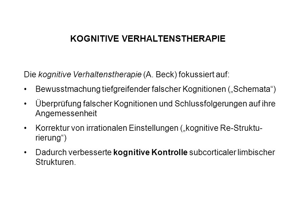 """KOGNITIVE VERHALTENSTHERAPIE Die kognitive Verhaltenstherapie (A. Beck) fokussiert auf: Bewusstmachung tiefgreifender falscher Kognitionen (""""Schemata"""""""