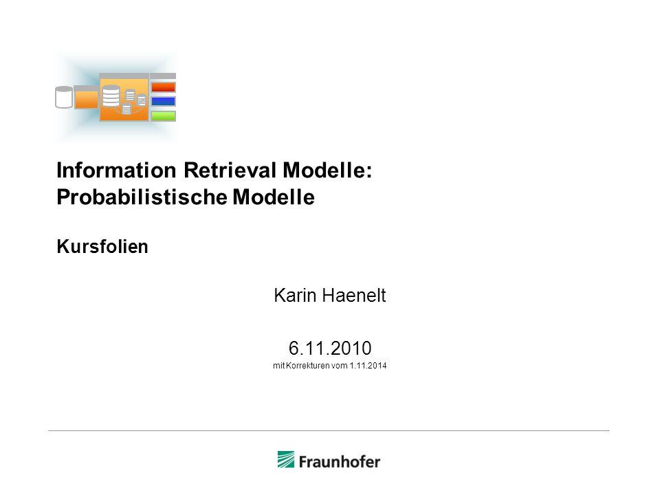 Inhalt  Probabilistische Retrievalmodelle  Binary Independence Retrieval Model (BIR)  Beispiel  Theorie und Definitionen  Retrievalstatuswert eines Dokuments (RSV)  Termgewichtungsfunktion  Okapi  probabilistisches Retrievalsystem  Termgewichtungsfunktionen BM1, BM11, BM15, BM25  Synopse: Vektormodell und probabilistisches Modell  Anhang 1 : Originalartikel Robertson/Sparck Jones, 1976, Notationsvergleich 62 I I © Karin Haenelt, IR-Modelle: Probabilistische Modelle 6.11.2010