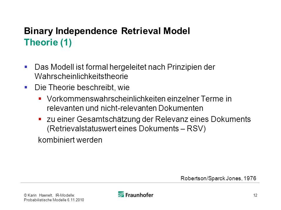 Binary Independence Retrieval Model Theorie (1)  Das Modell ist formal hergeleitet nach Prinzipien der Wahrscheinlichkeitstheorie  Die Theorie beschreibt, wie  Vorkommenswahrscheinlichkeiten einzelner Terme in relevanten und nicht-relevanten Dokumenten  zu einer Gesamtschätzung der Relevanz eines Dokuments (Retrievalstatuswert eines Dokuments – RSV) kombiniert werden 12 Robertson/Sparck Jones, 1976 © Karin Haenelt, IR-Modelle: Probabilistische Modelle 6.11.2010