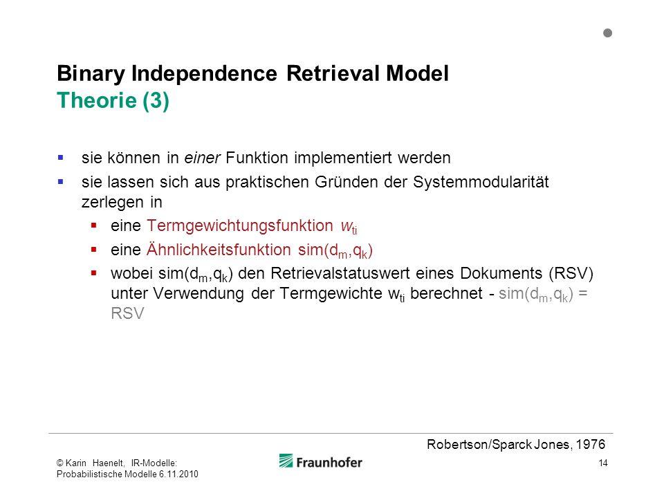Binary Independence Retrieval Model Theorie (3)  sie können in einer Funktion implementiert werden  sie lassen sich aus praktischen Gründen der Systemmodularität zerlegen in  eine Termgewichtungsfunktion w ti  eine Ähnlichkeitsfunktion sim(d m,q k )  wobei sim(d m,q k ) den Retrievalstatuswert eines Dokuments (RSV) unter Verwendung der Termgewichte w ti berechnet - sim(d m,q k ) = RSV 14 Robertson/Sparck Jones, 1976 © Karin Haenelt, IR-Modelle: Probabilistische Modelle 6.11.2010