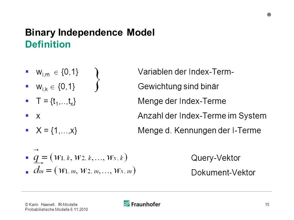 Binary Independence Model Definition  w i,m  {0,1} Variablen der Index-Term-  w i,k  {0,1} Gewichtung sind binär  T = {t 1,..,t x } Menge der Ind