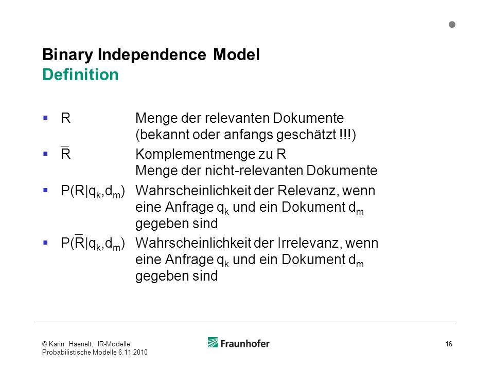 Binary Independence Model Definition  RMenge der relevanten Dokumente (bekannt oder anfangs geschätzt !!!)  RKomplementmenge zu R Menge der nicht-relevanten Dokumente  P(R|q k,d m )Wahrscheinlichkeit der Relevanz, wenn eine Anfrage q k und ein Dokument d m gegeben sind  P(R|q k,d m )Wahrscheinlichkeit der Irrelevanz, wenn eine Anfrage q k und ein Dokument d m gegeben sind 16© Karin Haenelt, IR-Modelle: Probabilistische Modelle 6.11.2010
