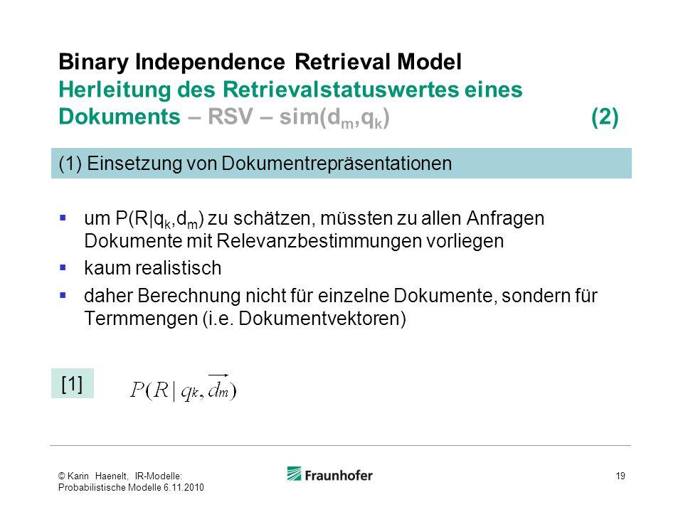Binary Independence Retrieval Model Herleitung des Retrievalstatuswertes eines Dokuments – RSV – sim(d m,q k ) (2)  um P(R|q k,d m ) zu schätzen, müssten zu allen Anfragen Dokumente mit Relevanzbestimmungen vorliegen  kaum realistisch  daher Berechnung nicht für einzelne Dokumente, sondern für Termmengen (i.e.