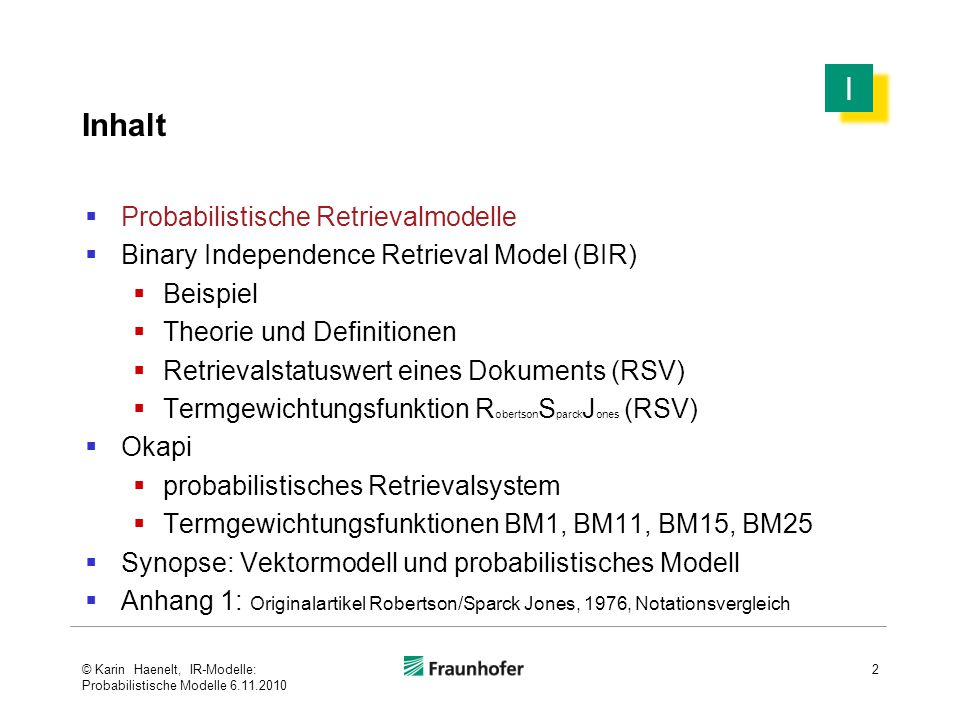 Inhalt  Probabilistische Retrievalmodelle  Binary Independence Retrieval Model (BIR)  Beispiel  Theorie und Definitionen  Retrievalstatuswert eines Dokuments (RSV)  Termgewichtungsfunktion  Okapi  probabilistisches Retrievalsystem  Termgewichtungsfunktionen BM1, BM11, BM15, BM25  Synopse: Vektormodell und probabilistisches Modell  Anhang 1 : Originalartikel Robertson/Sparck Jones, 1976, Notationsvergleich 33 I I © Karin Haenelt, IR-Modelle: Probabilistische Modelle 6.11.2010