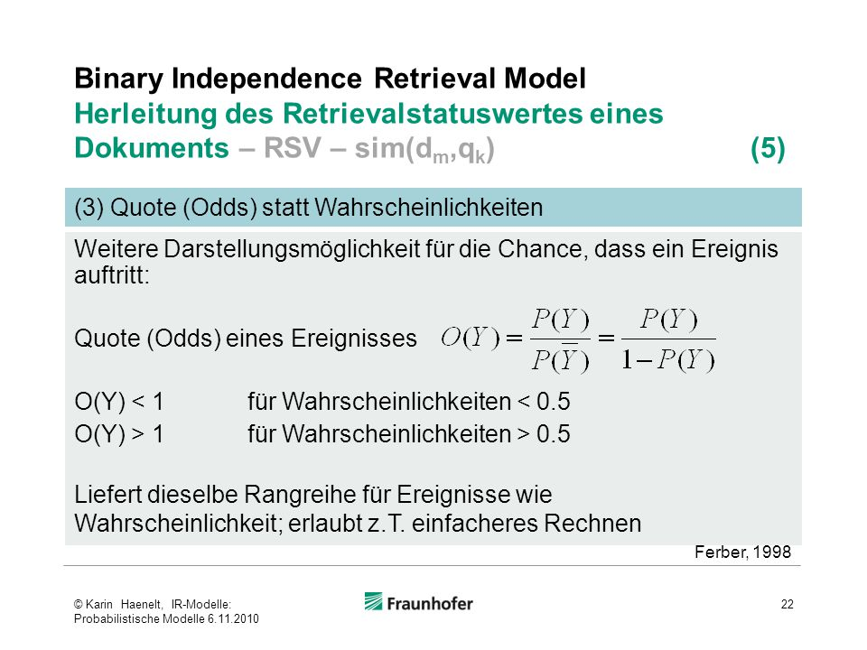 Binary Independence Retrieval Model Herleitung des Retrievalstatuswertes eines Dokuments – RSV – sim(d m,q k ) (5) 22 (3) Quote (Odds) statt Wahrschei
