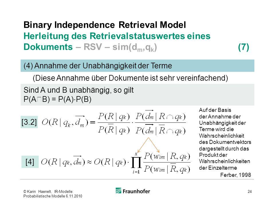 Binary Independence Retrieval Model Herleitung des Retrievalstatuswertes eines Dokuments – RSV – sim(d m,q k ) (7) 24 (4) Annahme der Unabhängigkeit der Terme [3.2] Sind A und B unabhängig, so gilt P(A  B) = P(A) ⋅ P(B) [4] Ferber, 1998 (Diese Annahme über Dokumente ist sehr vereinfachend) Auf der Basis der Annahme der Unabhängigkeit der Terme wird die Wahrscheinlichkeit des Dokumentvektors dargestellt durch das Produkt der Wahrscheinlichkeiten der Einzelterme © Karin Haenelt, IR-Modelle: Probabilistische Modelle 6.11.2010