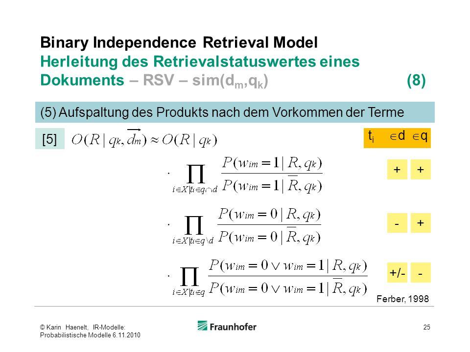 Binary Independence Retrieval Model Herleitung des Retrievalstatuswertes eines Dokuments – RSV – sim(d m,q k ) (8) 25 (5) Aufspaltung des Produkts nach dem Vorkommen der Terme [5] Ferber, 1998 +/-- -+ ++ titi dd qq © Karin Haenelt, IR-Modelle: Probabilistische Modelle 6.11.2010