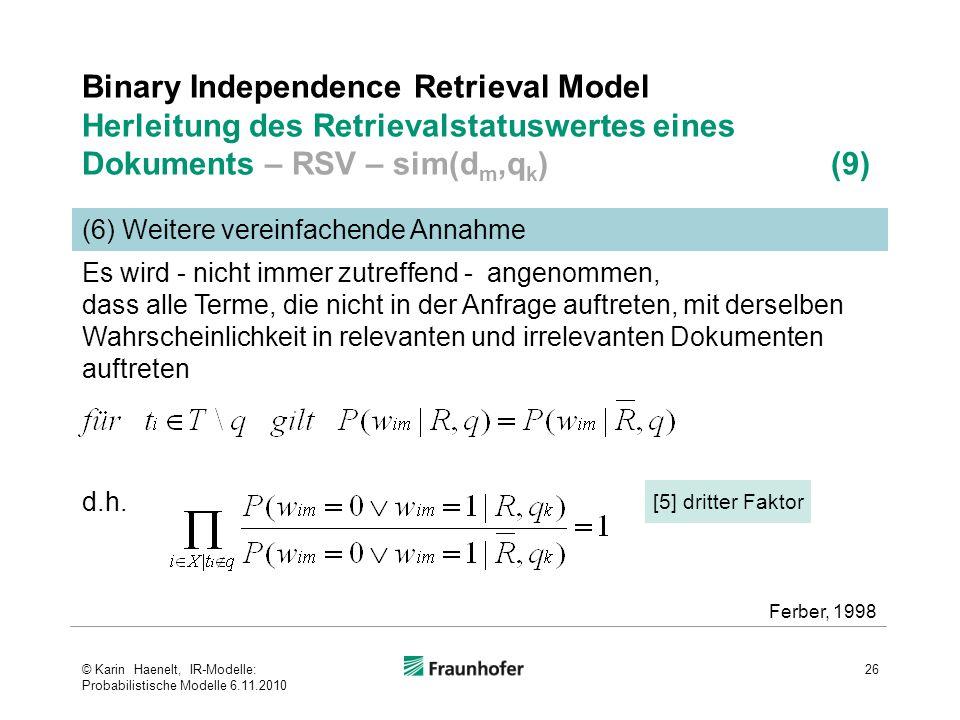 Binary Independence Retrieval Model Herleitung des Retrievalstatuswertes eines Dokuments – RSV – sim(d m,q k ) (9) 26 (6) Weitere vereinfachende Annahme [5] dritter Faktor Ferber, 1998 Es wird - nicht immer zutreffend - angenommen, dass alle Terme, die nicht in der Anfrage auftreten, mit derselben Wahrscheinlichkeit in relevanten und irrelevanten Dokumenten auftreten d.h.