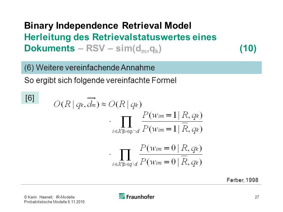 Binary Independence Retrieval Model Herleitung des Retrievalstatuswertes eines Dokuments – RSV – sim(d m,q k ) (10) 27 (6) Weitere vereinfachende Annahme Ferber, 1998 So ergibt sich folgende vereinfachte Formel [6] © Karin Haenelt, IR-Modelle: Probabilistische Modelle 6.11.2010