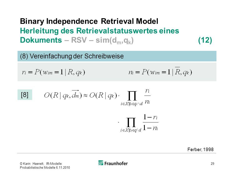 Binary Independence Retrieval Model Herleitung des Retrievalstatuswertes eines Dokuments – RSV – sim(d m,q k ) (12) 29 (8) Vereinfachung der Schreibweise [8] Ferber, 1998 © Karin Haenelt, IR-Modelle: Probabilistische Modelle 6.11.2010