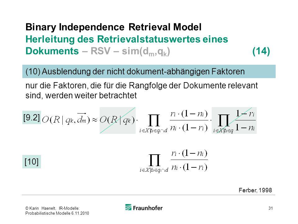 Binary Independence Retrieval Model Herleitung des Retrievalstatuswertes eines Dokuments – RSV – sim(d m,q k ) (14) 31 (10) Ausblendung der nicht dokument-abhängigen Faktoren [9.2] Ferber, 1998 [10] nur die Faktoren, die für die Rangfolge der Dokumente relevant sind, werden weiter betrachtet © Karin Haenelt, IR-Modelle: Probabilistische Modelle 6.11.2010