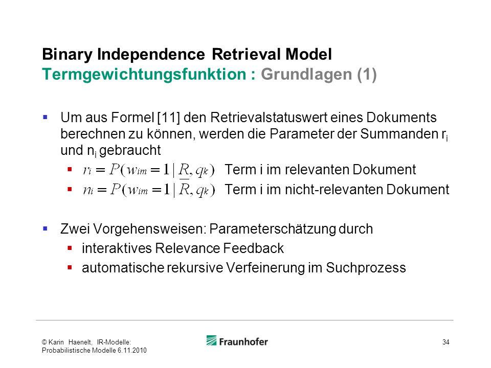 Binary Independence Retrieval Model Termgewichtungsfunktion : Grundlagen (1)  Um aus Formel [11] den Retrievalstatuswert eines Dokuments berechnen zu können, werden die Parameter der Summanden r i und n i gebraucht  Term i im relevanten Dokument  Term i im nicht-relevanten Dokument  Zwei Vorgehensweisen: Parameterschätzung durch  interaktives Relevance Feedback  automatische rekursive Verfeinerung im Suchprozess 34© Karin Haenelt, IR-Modelle: Probabilistische Modelle 6.11.2010