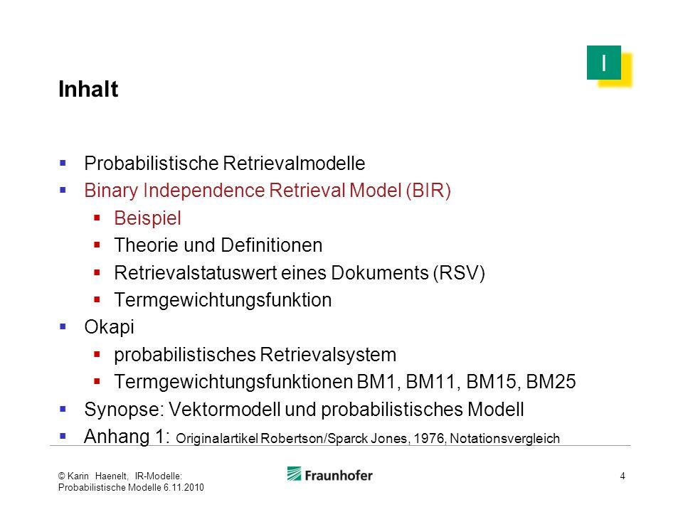 Binary Independence Retrieval Model Termgewichtungsfunktion : Grundlagen (2) 35  im Unterschied zum Booleschen Modell und zum Vektormodell werden probabilistische Termgewichte  nicht anfrage-unabhängig auf der Dokumentbasis bestimmt  sondern anfragespezifisch berechnet  nach der Relevanz der Dokumente für eine Anfrage  auf der Basis der Verteilung in relevanten und nicht- relevanten Dokumenten  jede Anfrage ist ein Anfrage-Ereignis: stellen verschiedene Leute dieselbe Anfrage, so sind verschiedene Relevanzbeurteilungen der Dokumente möglich (in der Praxis werden allerdings auch Mittelwerte über die Beurteilungen der Anfrage-Ereignisse gebildet) © Karin Haenelt, IR-Modelle: Probabilistische Modelle 6.11.2010