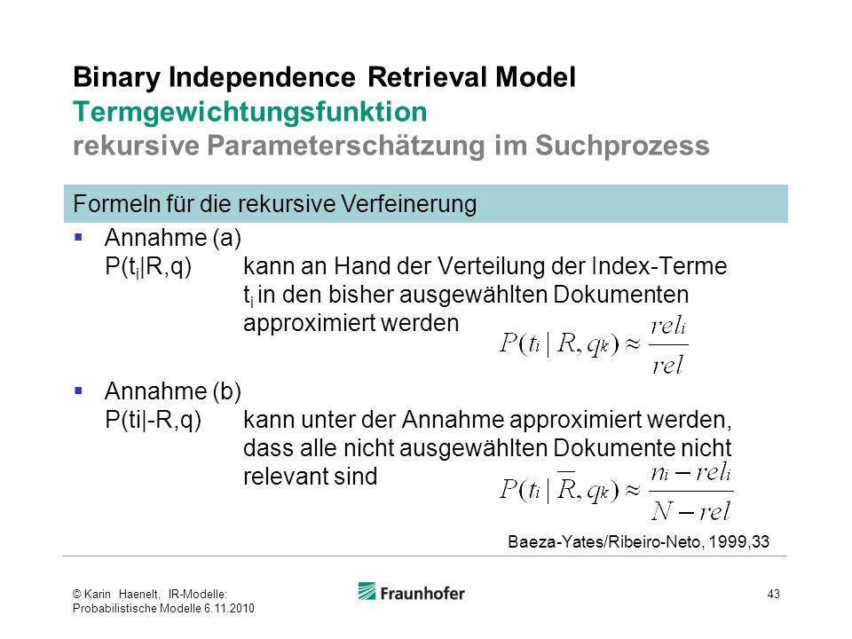 Formeln für die rekursive Verfeinerung Binary Independence Retrieval Model Termgewichtungsfunktion rekursive Parameterschätzung im Suchprozess  Annahme (a) P(t i |R,q)kann an Hand der Verteilung der Index-Terme t i in den bisher ausgewählten Dokumenten approximiert werden  Annahme (b) P(ti|-R,q) kann unter der Annahme approximiert werden, dass alle nicht ausgewählten Dokumente nicht relevant sind 43 Baeza-Yates/Ribeiro-Neto, 1999,33 © Karin Haenelt, IR-Modelle: Probabilistische Modelle 6.11.2010