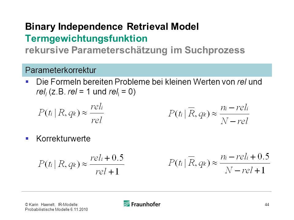 Binary Independence Retrieval Model Termgewichtungsfunktion rekursive Parameterschätzung im Suchprozess  Die Formeln bereiten Probleme bei kleinen Werten von rel und rel i (z.B.