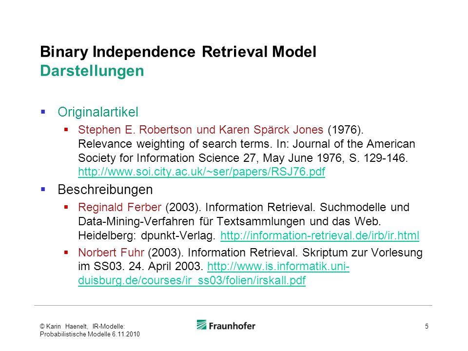 Okapi-Gewichtungsfunktionen BM25 56 Robertson/Walker (2000), Sparck Jones/Roberston/Walker (1998) einfache Gewichtungs- Funktion (RSJ oder IDF) Dokumentterm- frequenz- Faktor Dokumentlängen-Normierungs-Faktor Anfrageterm- frequenz- Faktor © Karin Haenelt, IR-Modelle: Probabilistische Modelle 6.11.2010