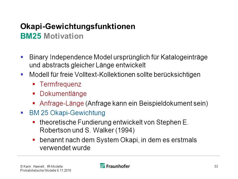 Okapi-Gewichtungsfunktionen BM25 Motivation  Binary Independence Model ursprünglich für Katalogeinträge und abstracts gleicher Länge entwickelt  Modell für freie Volltext-Kollektionen sollte berücksichtigen  Termfrequenz  Dokumentlänge  Anfrage-Länge (Anfrage kann ein Beispieldokument sein)  BM 25 Okapi-Gewichtung  theoretische Fundierung entwickelt von Stephen E.