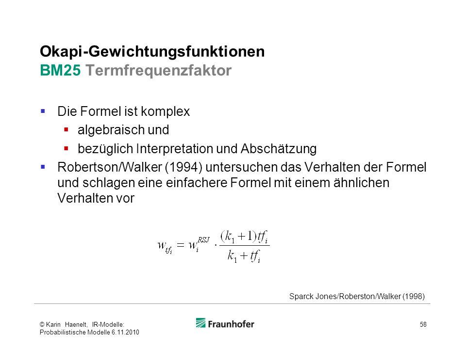 Okapi-Gewichtungsfunktionen BM25 Termfrequenzfaktor  Die Formel ist komplex  algebraisch und  bezüglich Interpretation und Abschätzung  Robertson/Walker (1994) untersuchen das Verhalten der Formel und schlagen eine einfachere Formel mit einem ähnlichen Verhalten vor 58 Sparck Jones/Roberston/Walker (1998) © Karin Haenelt, IR-Modelle: Probabilistische Modelle 6.11.2010