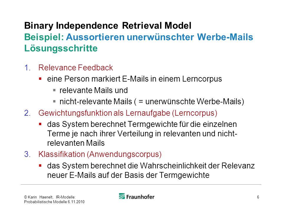 Binary Independence Retrieval Model Beispiel: Aussortieren unerwünschter Werbe-Mails Lösungsschritte 1.Relevance Feedback  eine Person markiert E-Mails in einem Lerncorpus  relevante Mails und  nicht-relevante Mails ( = unerwünschte Werbe-Mails) 2.Gewichtungsfunktion als Lernaufgabe (Lerncorpus)  das System berechnet Termgewichte für die einzelnen Terme je nach ihrer Verteilung in relevanten und nicht- relevanten Mails 3.Klassifikation (Anwendungscorpus)  das System berechnet die Wahrscheinlichkeit der Relevanz neuer E-Mails auf der Basis der Termgewichte 6© Karin Haenelt, IR-Modelle: Probabilistische Modelle 6.11.2010