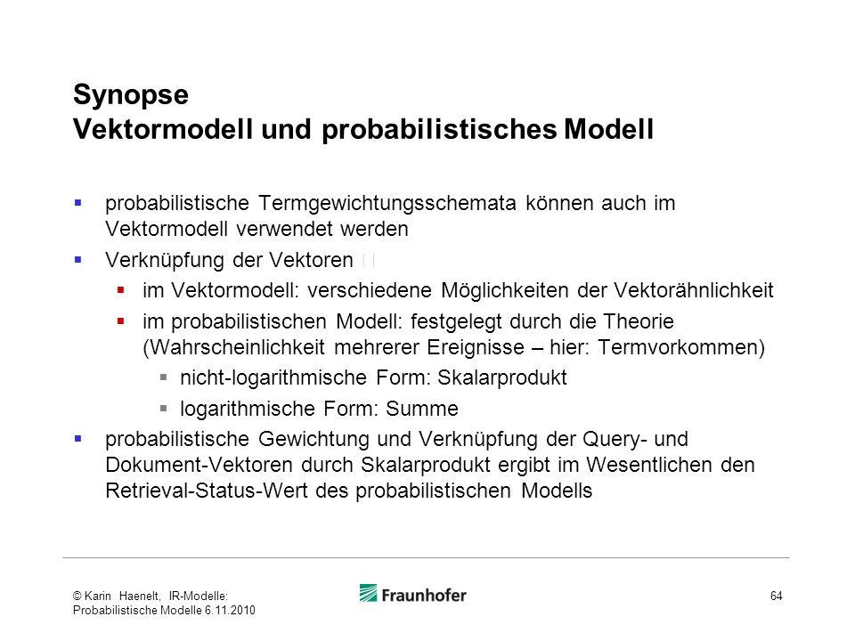 Synopse Vektormodell und probabilistisches Modell  probabilistische Termgewichtungsschemata können auch im Vektormodell verwendet werden  Verknüpfung der Vektoren   im Vektormodell: verschiedene Möglichkeiten der Vektorähnlichkeit  im probabilistischen Modell: festgelegt durch die Theorie (Wahrscheinlichkeit mehrerer Ereignisse – hier: Termvorkommen)  nicht-logarithmische Form: Skalarprodukt  logarithmische Form: Summe  probabilistische Gewichtung und Verknüpfung der Query- und Dokument-Vektoren durch Skalarprodukt ergibt im Wesentlichen den Retrieval-Status-Wert des probabilistischen Modells 64© Karin Haenelt, IR-Modelle: Probabilistische Modelle 6.11.2010