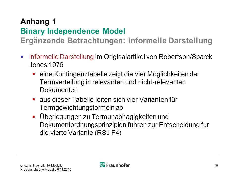  informelle Darstellung im Originalartikel von Robertson/Sparck Jones 1976  eine Kontingenztabelle zeigt die vier Möglichkeiten der Termverteilung in relevanten und nicht-relevanten Dokumenten  aus dieser Tabelle leiten sich vier Varianten für Termgewichtungsformeln ab  Überlegungen zu Termunabhägigkeiten und Dokumentordnungsprinzipien führen zur Entscheidung für die vierte Variante (RSJ F4) Anhang 1 Binary Independence Model Ergänzende Betrachtungen: informelle Darstellung 70© Karin Haenelt, IR-Modelle: Probabilistische Modelle 6.11.2010