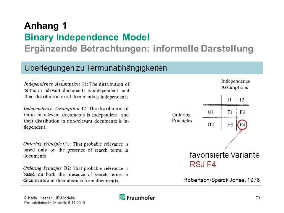 Anhang 1 Binary Independence Model Ergänzende Betrachtungen: informelle Darstellung 73 Überlegungen zu Termunabhängigkeiten Robertson/Sparck Jones, 1976 favorisierte Variante RSJ F4 © Karin Haenelt, IR-Modelle: Probabilistische Modelle 6.11.2010