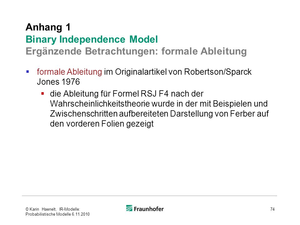  formale Ableitung im Originalartikel von Robertson/Sparck Jones 1976  die Ableitung für Formel RSJ F4 nach der Wahrscheinlichkeitstheorie wurde in der mit Beispielen und Zwischenschritten aufbereiteten Darstellung von Ferber auf den vorderen Folien gezeigt Anhang 1 Binary Independence Model Ergänzende Betrachtungen: formale Ableitung 74© Karin Haenelt, IR-Modelle: Probabilistische Modelle 6.11.2010