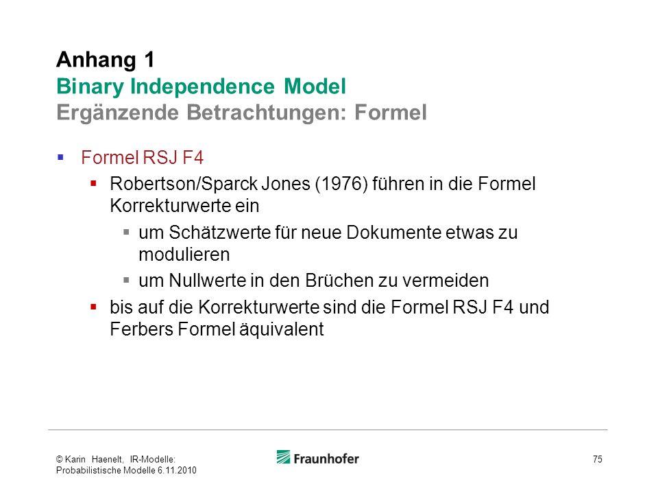  Formel RSJ F4  Robertson/Sparck Jones (1976) führen in die Formel Korrekturwerte ein  um Schätzwerte für neue Dokumente etwas zu modulieren  um Nullwerte in den Brüchen zu vermeiden  bis auf die Korrekturwerte sind die Formel RSJ F4 und Ferbers Formel äquivalent Anhang 1 Binary Independence Model Ergänzende Betrachtungen: Formel 75© Karin Haenelt, IR-Modelle: Probabilistische Modelle 6.11.2010