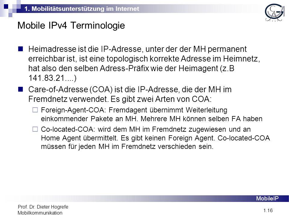 1. Mobilitätsunterstützung im Internet 1.16 Prof. Dr. Dieter Hogrefe Mobilkommunikation Mobile IPv4 Terminologie MobileIP Heimadresse ist die IP-Adres