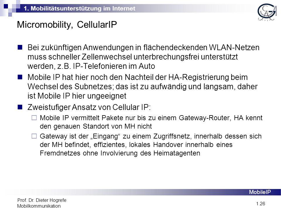 1. Mobilitätsunterstützung im Internet 1.26 Prof. Dr. Dieter Hogrefe Mobilkommunikation Micromobility, CellularIP MobileIP Bei zukünftigen Anwendungen