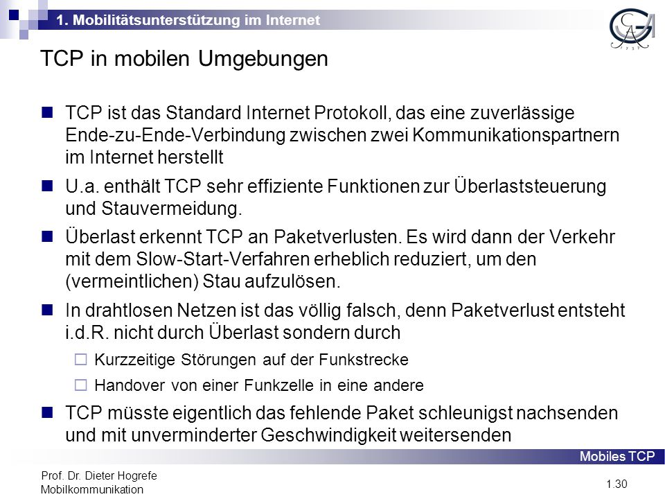 1. Mobilitätsunterstützung im Internet 1.30 Prof. Dr. Dieter Hogrefe Mobilkommunikation TCP in mobilen Umgebungen TCP ist das Standard Internet Protok