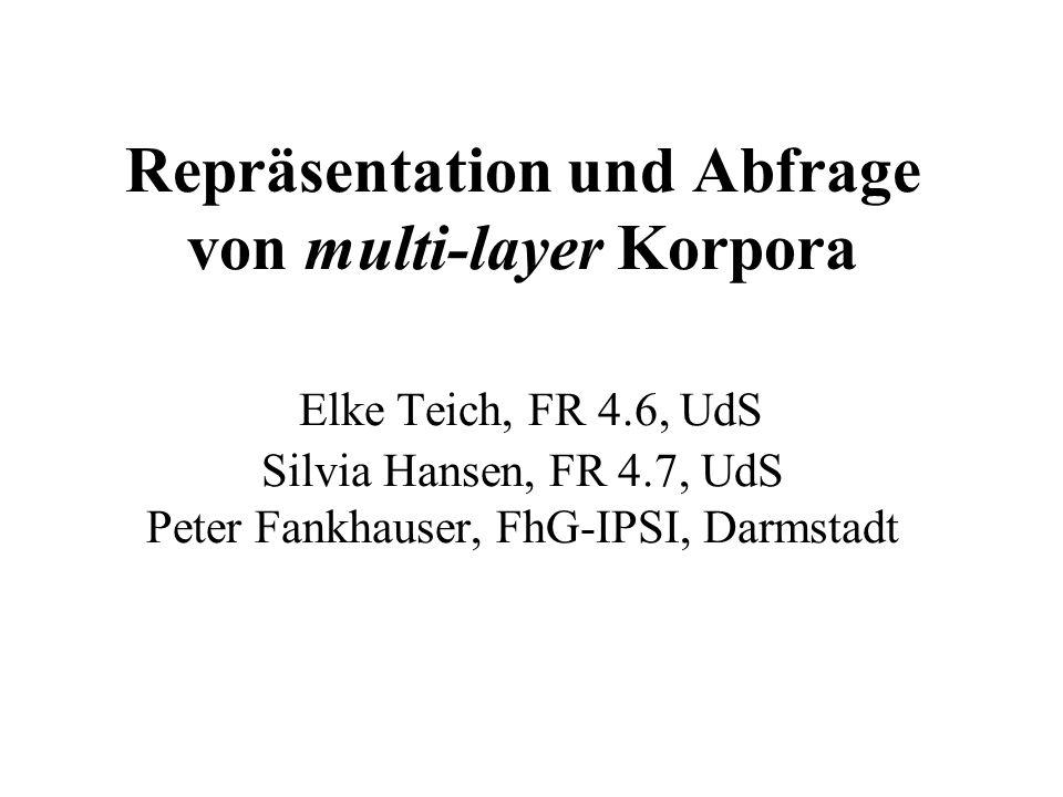 Repräsentation und Abfrage von multi-layer Korpora Elke Teich, FR 4.6, UdS Silvia Hansen, FR 4.7, UdS Peter Fankhauser, FhG-IPSI, Darmstadt
