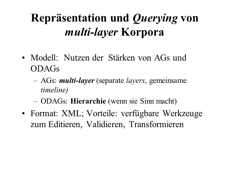 Repräsentation und Querying von multi-layer Korpora Modell: Nutzen der Stärken von AGs und ODAGs –AGs: multi-layer (separate layers, gemeinsame timeli