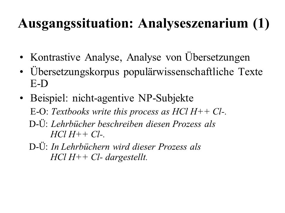 Ausgangssituation: Analyseszenarium (1) English original texts (E-O) German original texts (G-O) German translations (G-T) parallel corpus monolingually comparable corpora multilingually comparable corpus English translations (E-T) parallel corpus Merkmale nonagentive NP/NN subject