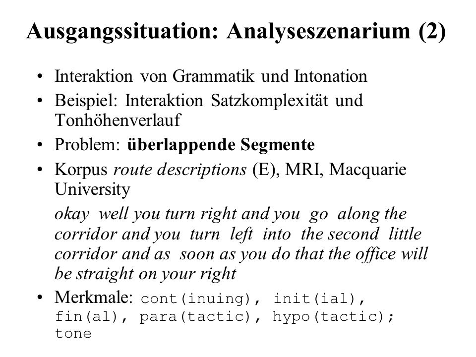 Ausgangssituation: Analyseszenarium (2) ( clause:cont-init okay well you turn right) ( clause:cont+para and you go along the corridor) ( clause:cont+para and you turn left into the second little corridor) ( clause:cont+hypo and as soon as you do that) ( clause:fin the office will be straight on your right) // tone:t3 okay well you turn RIGHT// tone:t3 and you go along the CORridor and // tone:t3 you turn LEFT// tone:t3 into the second little CORridor// tone:t2 and as soon as you do THAT// tone:t1 the office will be straight on your RIGHT//