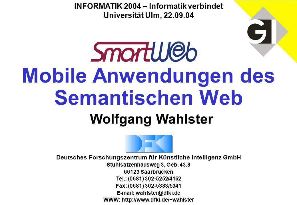 Mobile Anwendungen des Semantischen Web INFORMATIK 2004 – Informatik verbindet Universität Ulm, 22.09.04 Deutsches Forschungszentrum für Künstliche Intelligenz GmbH Stuhlsatzenhausweg 3, Geb.