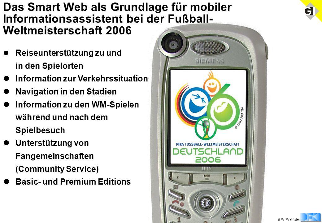 © W. Wahlster Das Smart Web als Grundlage für mobiler Informationsassistent bei der Fußball- Weltmeisterschaft 2006 Reiseunterstützung zu und in den S