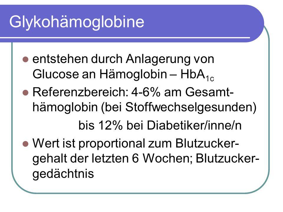 Glykohämoglobine entstehen durch Anlagerung von Glucose an Hämoglobin – HbA 1c Referenzbereich: 4-6% am Gesamt- hämoglobin (bei Stoffwechselgesunden) bis 12% bei Diabetiker/inne/n Wert ist proportional zum Blutzucker- gehalt der letzten 6 Wochen; Blutzucker- gedächtnis