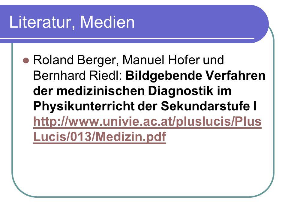 Literatur, Medien Roland Berger, Manuel Hofer und Bernhard Riedl: Bildgebende Verfahren der medizinischen Diagnostik im Physikunterricht der Sekundarstufe I http://www.univie.ac.at/pluslucis/Plus Lucis/013/Medizin.pdf http://www.univie.ac.at/pluslucis/Plus Lucis/013/Medizin.pdf