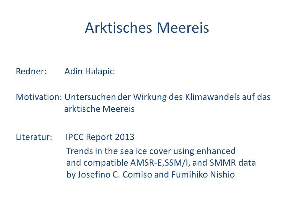 Arktisches Meereis Redner: Adin Halapic Motivation: Untersuchen der Wirkung des Klimawandels auf das arktische Meereis Literatur: IPCC Report 2013 Tre