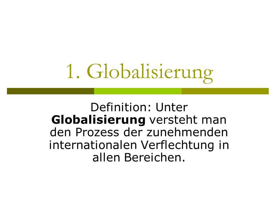 1. Globalisierung Definition: Unter Globalisierung versteht man den Prozess der zunehmenden internationalen Verflechtung in allen Bereichen.
