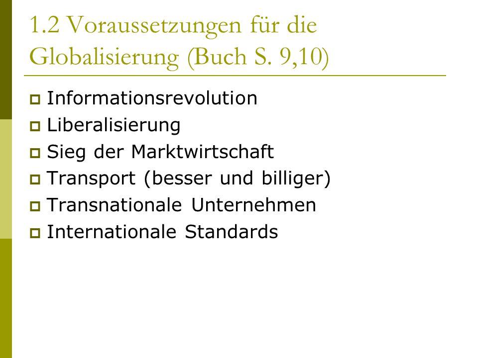 1.2 Voraussetzungen für die Globalisierung (Buch S. 9,10)  Informationsrevolution  Liberalisierung  Sieg der Marktwirtschaft  Transport (besser un