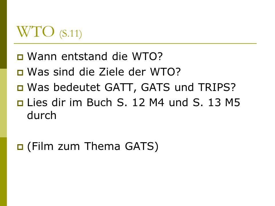 WTO (S.11)  Wann entstand die WTO?  Was sind die Ziele der WTO?  Was bedeutet GATT, GATS und TRIPS?  Lies dir im Buch S. 12 M4 und S. 13 M5 durch