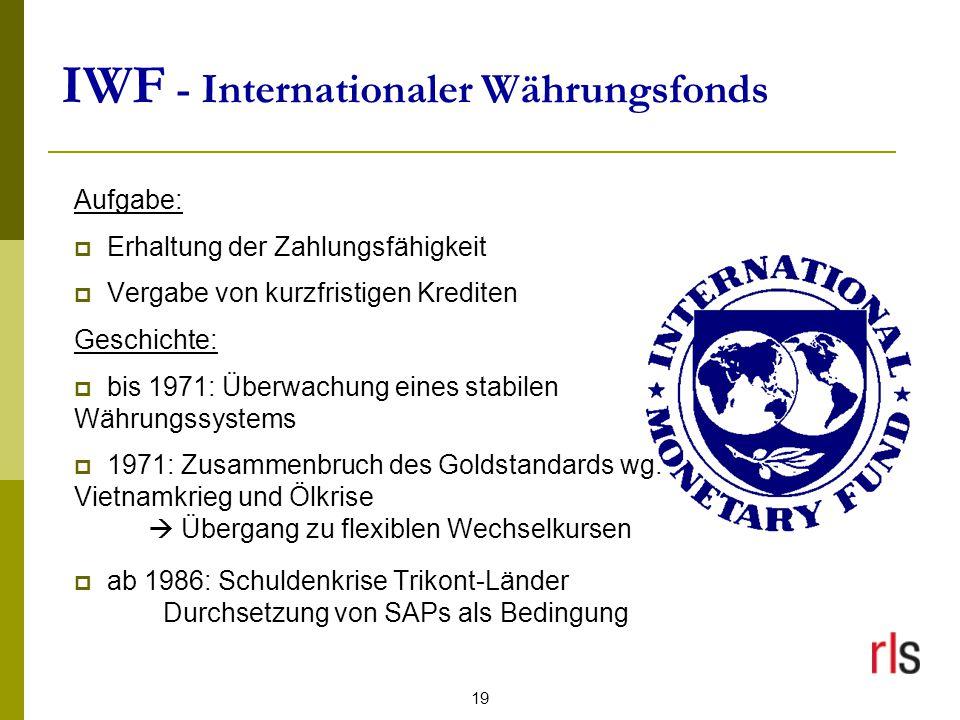 19 IWF - Internationaler Währungsfonds Aufgabe:  Erhaltung der Zahlungsfähigkeit  Vergabe von kurzfristigen Krediten Geschichte:  bis 1971: Überwachung eines stabilen Währungssystems  1971: Zusammenbruch des Goldstandards wg.