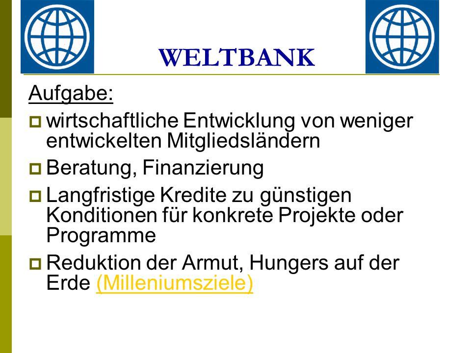 Aufgabe:  wirtschaftliche Entwicklung von weniger entwickelten Mitgliedsländern  Beratung, Finanzierung  Langfristige Kredite zu günstigen Konditionen für konkrete Projekte oder Programme  Reduktion der Armut, Hungers auf der Erde (Milleniumsziele)(Milleniumsziele) WELTBANK