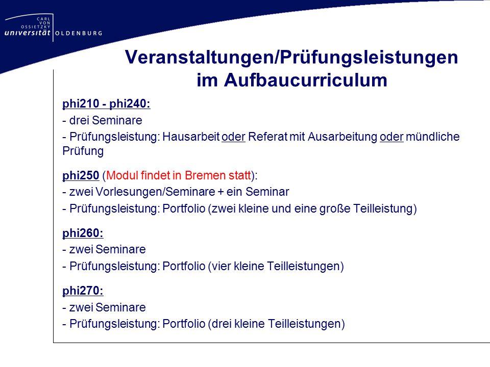 Veranstaltungen/Prüfungsleistungen im Aufbaucurriculum phi210 - phi240: - drei Seminare - Prüfungsleistung: Hausarbeit oder Referat mit Ausarbeitung o