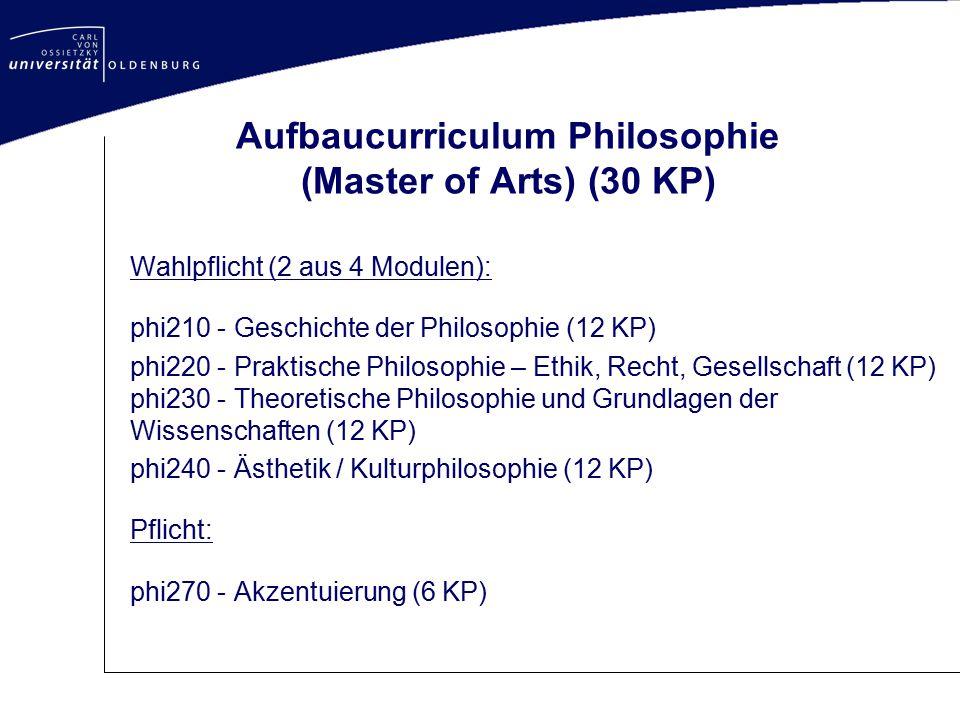 Aufbaucurriculum Philosophie (Master of Arts) (30 KP) Wahlpflicht (2 aus 4 Modulen): phi210 - Geschichte der Philosophie (12 KP) phi220 - Praktische P