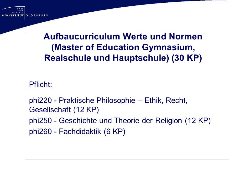 Aufbaucurriculum Werte und Normen (Master of Education Gymnasium, Realschule und Hauptschule) (30 KP) Pflicht: phi220 - Praktische Philosophie – Ethik