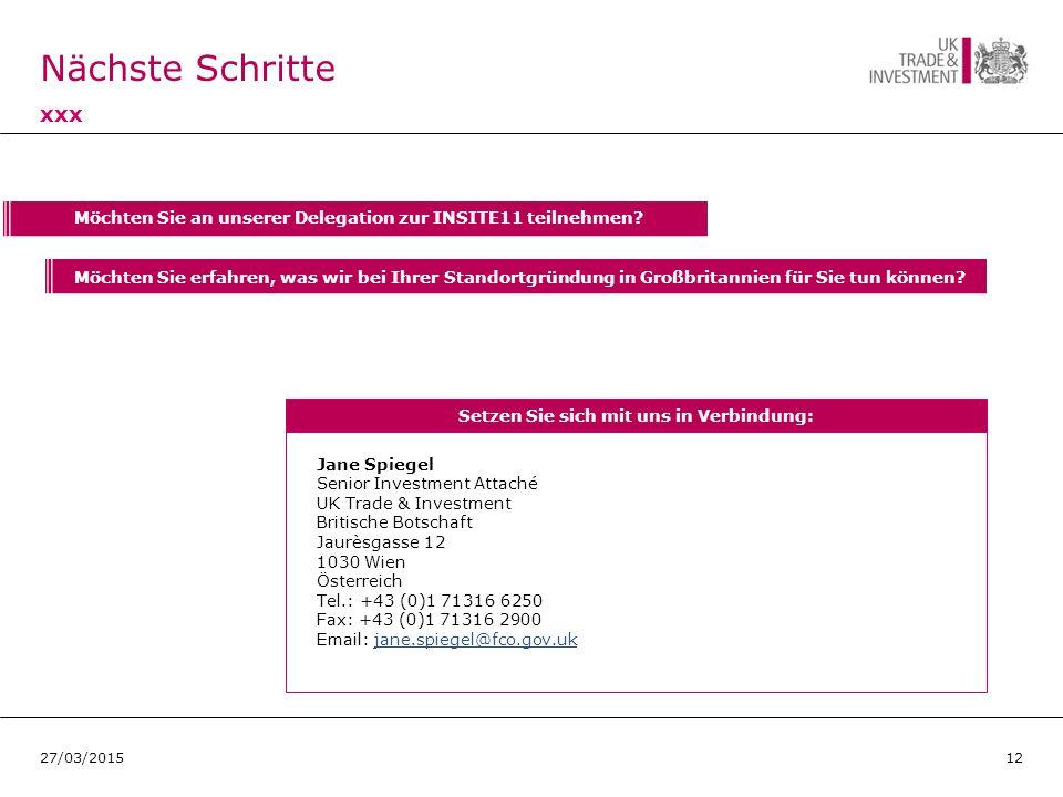 Nächste Schritte xxx 1227/03/2015 Jane Spiegel Senior Investment Attaché UK Trade & Investment Britische Botschaft Jaurèsgasse 12 1030 Wien Österreich Tel.: +43 (0)1 71316 6250 Fax: +43 (0)1 71316 2900 Email: jane.spiegel@fco.gov.ukjane.spiegel@fco.gov.uk Setzen Sie sich mit uns in Verbindung: Möchten Sie an unserer Delegation zur INSITE11 teilnehmen.