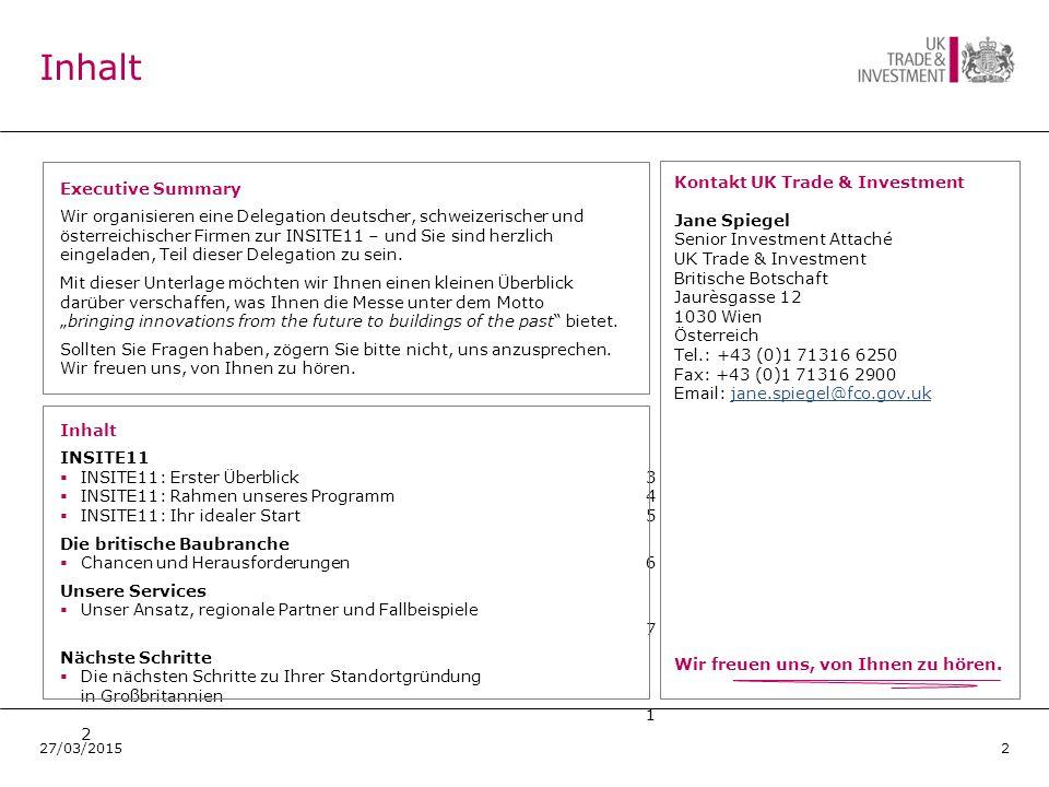 Inhalt INSITE11  INSITE11: Erster Überblick 3  INSITE11: Rahmen unseres Programm4  INSITE11: Ihr idealer Start5 Die britische Baubranche  Chancen und Herausforderungen6 Unsere Services  Unser Ansatz, regionale Partner und Fallbeispiele 7 Nächste Schritte  Die nächsten Schritte zu Ihrer Standortgründung in Großbritannien 1 2 Inhalt Kontakt UK Trade & Investment Jane Spiegel Senior Investment Attaché UK Trade & Investment Britische Botschaft Jaurèsgasse 12 1030 Wien Österreich Tel.: +43 (0)1 71316 6250 Fax: +43 (0)1 71316 2900 Email: jane.spiegel@fco.gov.ukjane.spiegel@fco.gov.uk 227/03/2015 Executive Summary Wir organisieren eine Delegation deutscher, schweizerischer und österreichischer Firmen zur INSITE11 – und Sie sind herzlich eingeladen, Teil dieser Delegation zu sein.